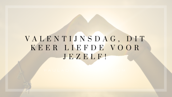 Valentijnsdag, dit keer LIEFDE voor JEZELF!